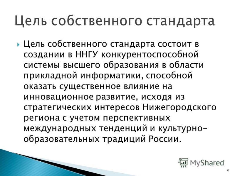 6 Цель собственного стандарта состоит в создании в ННГУ конкурентоспособной системы высшего образования в области прикладной информатики, способной оказать существенное влияние на инновационное развитие, исходя из стратегических интересов Нижегородск