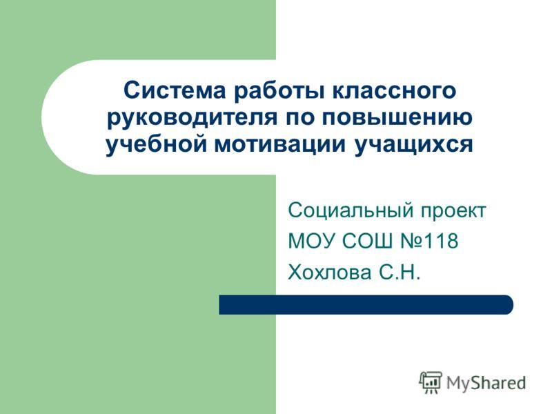 Система работы классного руководителя по повышению учебной мотивации учащихся Социальный проект МОУ СОШ 118 Хохлова С.Н.