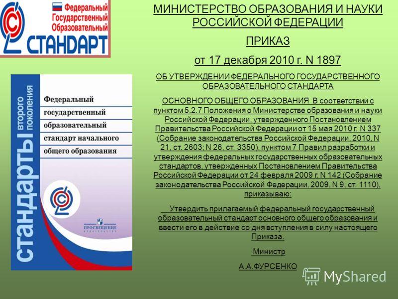 МИНИСТЕРСТВО ОБРАЗОВАНИЯ И НАУКИ РОССИЙСКОЙ ФЕДЕРАЦИИ ПРИКАЗ от 17 декабря 2010 г. N 1897 ОБ УТВЕРЖДЕНИИ ФЕДЕРАЛЬНОГО ГОСУДАРСТВЕННОГО ОБРАЗОВАТЕЛЬНОГО СТАНДАРТА ОСНОВНОГО ОБЩЕГО ОБРАЗОВАНИЯ В соответствии с пунктом 5.2.7 Положения о Министерстве обр