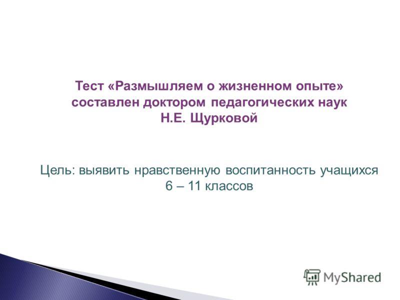 Тест «Размышляем о жизненном опыте» составлен доктором педагогических наук Н.Е. Щурковой Цель: выявить нравственную воспитанность учащихся 6 – 11 классов