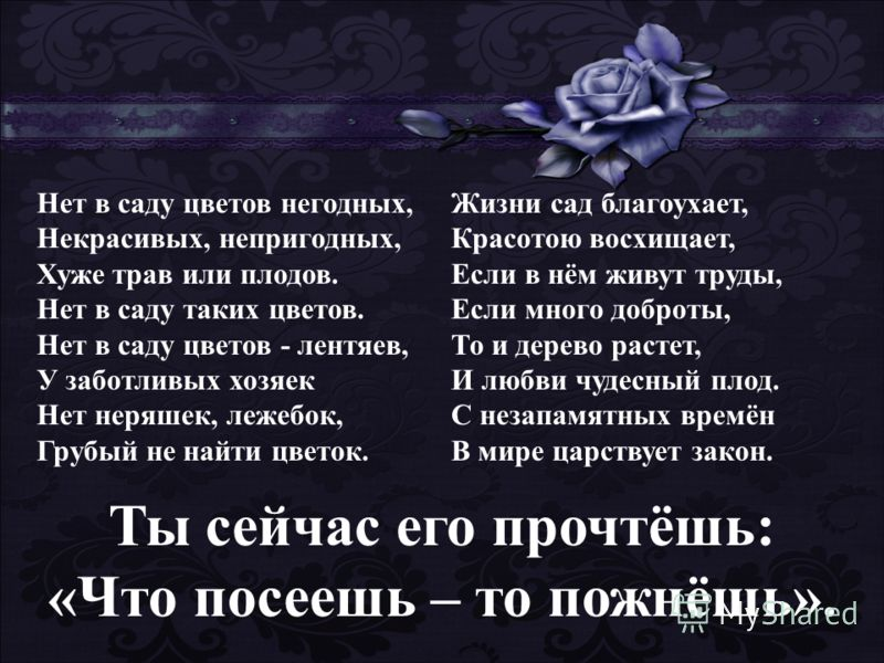 Нет в саду цветов негодных, Некрасивых, непригодных, Хуже трав или плодов. Нет в саду таких цветов. Нет в саду цветов - лентяев, У заботливых хозяек Нет неряшек, лежебок, Грубый не найти цветок. Жизни сад благоухает, Красотою восхищает, Если в нём жи
