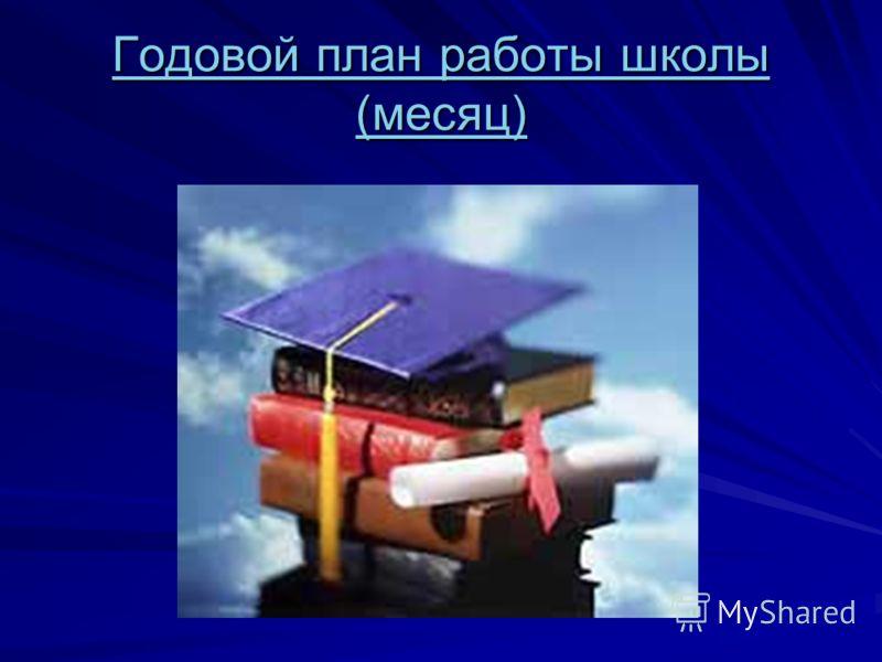 Годовой план работы школы (месяц) Годовой план работы школы (месяц)