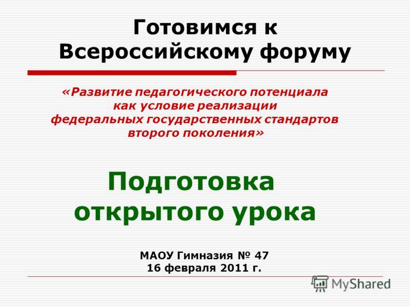 Готовимся к Всероссийскому форуму Подготовка открытого урока «Развитие педагогического потенциала как условие реализации федеральных государственных стандартов второго поколения» МАОУ Гимназия 47 16 февраля 2011 г.