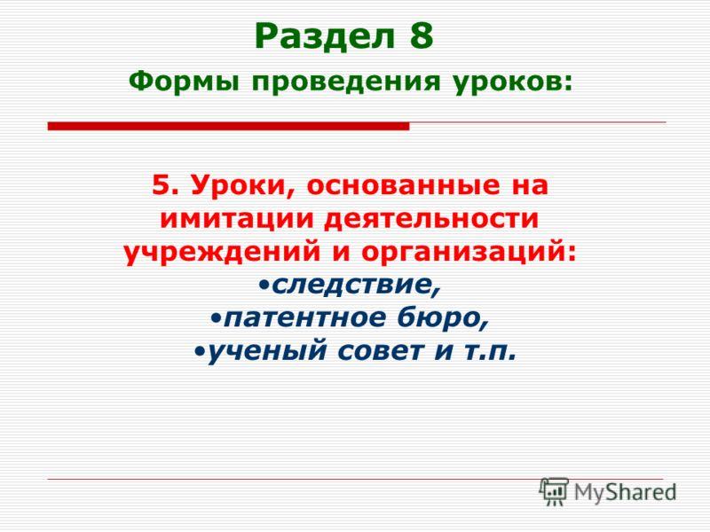 Раздел 8 Формы проведения уроков: 5. Уроки, основанные на имитации деятельности учреждений и организаций: следствие, патентное бюро, ученый совет и т.п.