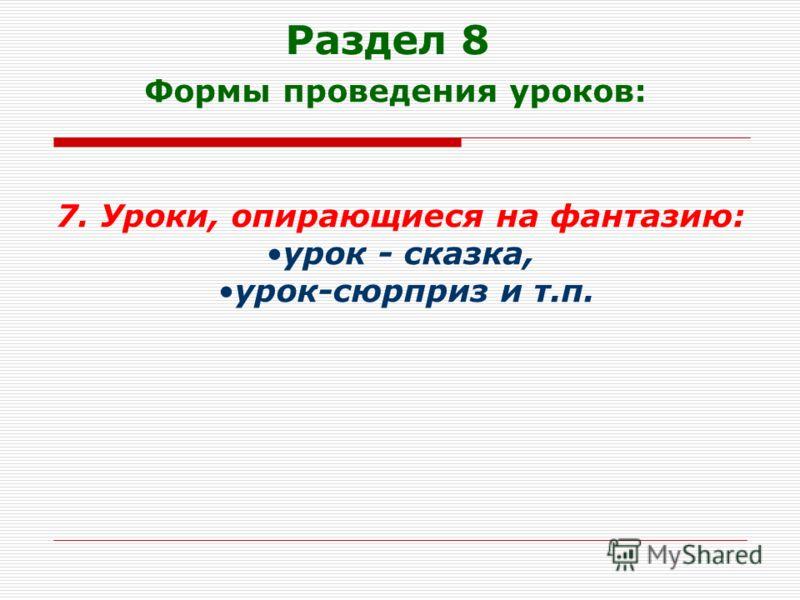 Раздел 8 Формы проведения уроков: 7. Уроки, опирающиеся на фантазию: урок - сказка, урок-сюрприз и т.п.