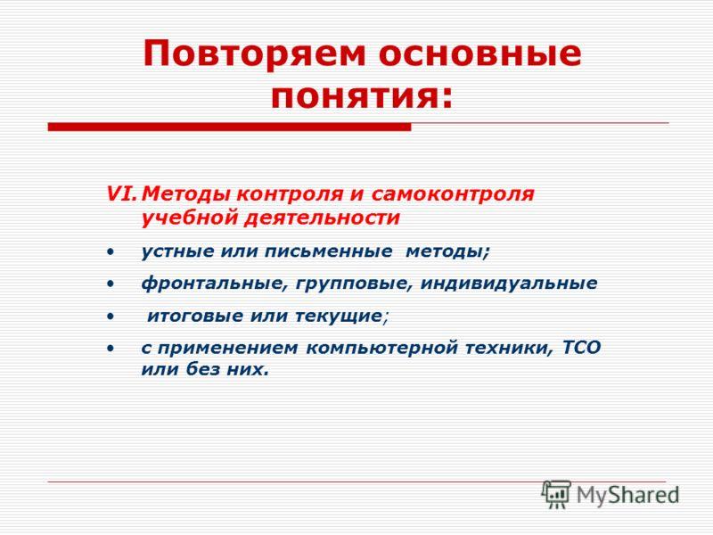 Повторяем основные понятия: VI.Методы контроля и самоконтроля учебной деятельности устные или письменные методы; фронтальные, групповые, индивидуальные итоговые или текущие; с применением компьютерной техники, ТСО или без них.