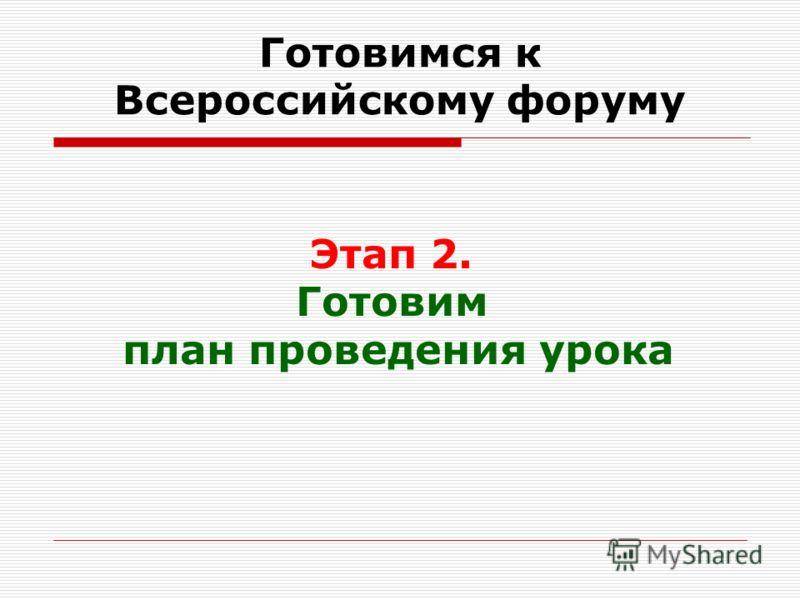 Готовимся к Всероссийскому форуму Этап 2. Готовим план проведения урока