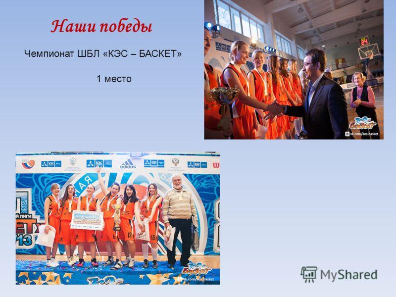 Наши победы Чемпионат ШБЛ «КЭС – БАСКЕТ» 1 место