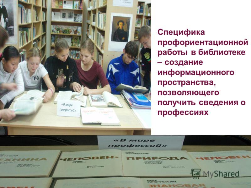 Специфика профориентационной работы в библиотеке – создание информационного пространства, позволяющего получить сведения о профессиях
