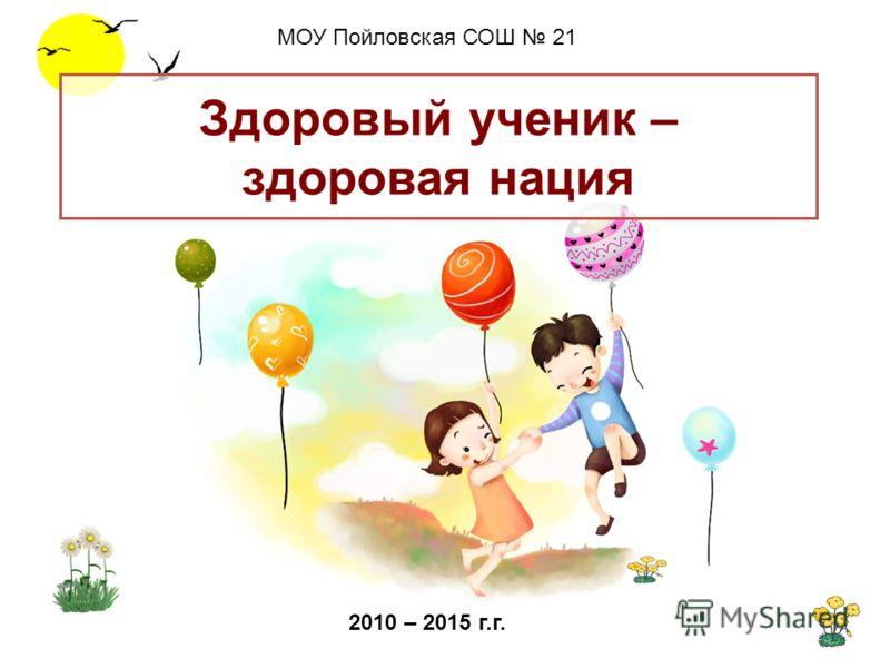 Здоровый ученик – здоровая нация МОУ Пойловская СОШ 21 2010 – 2015 г.г.