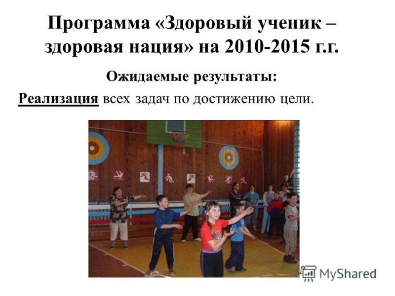 Программа «Здоровый ученик – здоровая нация» на 2010-2015 г.г. Ожидаемые результаты: Реализация всех задач по достижению цели.