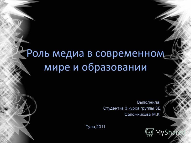 Роль медиа в современном мире и образовании Выполнила: Студентка 3 курса группы 3Д Сапожникова М.К. Тула,2011