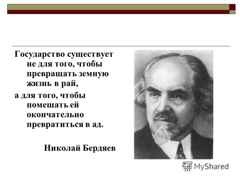 Государство существует не для того, чтобы превращать земную жизнь в рай, а для того, чтобы помешать ей окончательно превратиться в ад. Николай Бердяев