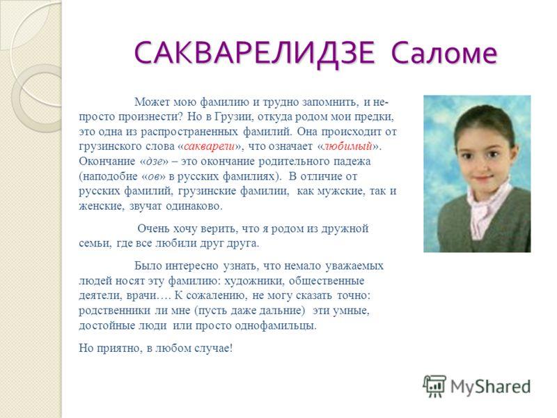 САКВАРЕЛИДЗЕ Саломе Может мою фамилию и трудно запомнить, и не- просто произнести? Но в Грузии, откуда родом мои предки, это одна из распространенных фамилий. Она происходит от грузинского слова «сакварели», что означает «любимый». Окончание «дзе» –