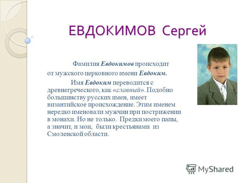 ЕВДОКИМОВ Сергей Фамилия Евдокимов происходит от мужского церковного имени Евдоким. Имя Евдоким переводится с древнегреческого, как «славный». Подобно большинству русских имен, имеет византийское происхождение. Этим именем нередко именовали мужчин пр