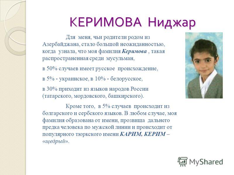 КЕРИМОВА Ниджар Для меня, чьи родители родом из Азербайджана, стало большой неожиданностью, когда узнала, что моя фамилия Керимова, такая распространенная среди мусульман, в 50% случаев имеет русское происхождение, в 5% - украинское, в 10% - белорусс