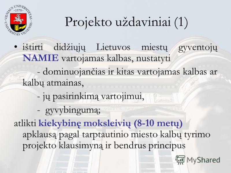 Projekto uždaviniai (1) ištirti didžiųjų Lietuvos miestų gyventojų NAMIE vartojamas kalbas, nustatyti - dominuojančias ir kitas vartojamas kalbas ar kalbų atmainas, - jų pasirinkimą vartojimui, - gyvybingumą; atlikti kiekybinę moksleivių (8-10 metų)