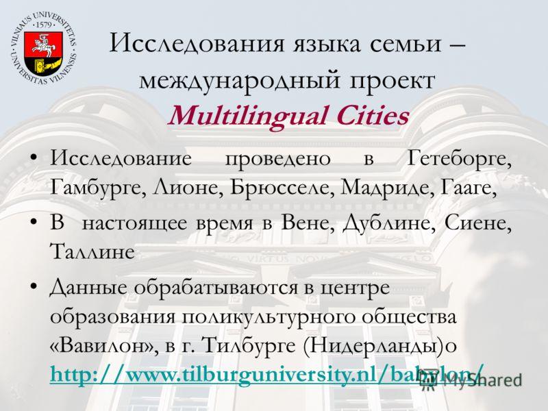 Исследования языка семьи – международный проект Multilingual Cities Исследование проведено в Гетеборге, Гамбурге, Лионе, Брюсселе, Мадриде, Гааге, В настоящее время в Вене, Дублине, Сиене, Таллине Данные обрабатываются в центре образования поликульту
