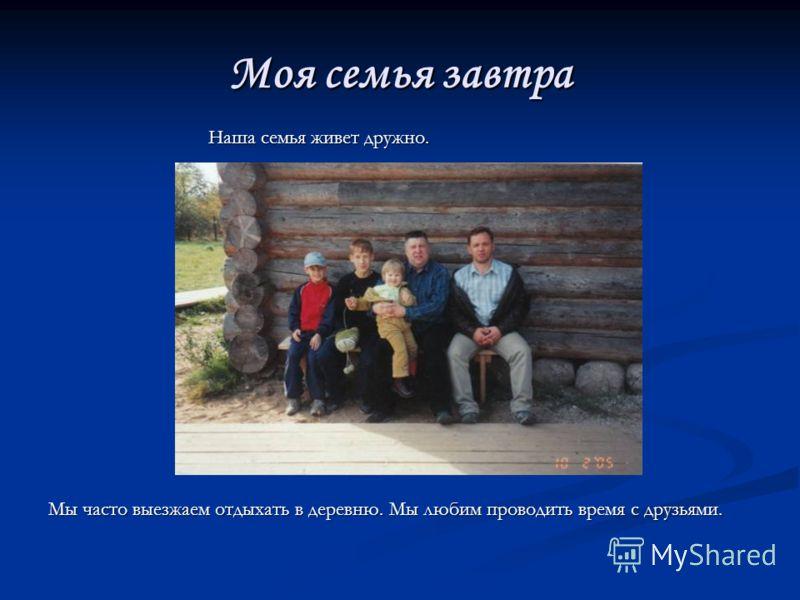 Моя семья завтра Наша семья живет дружно. Наша семья живет дружно. Мы часто выезжаем отдыхать в деревню. Мы любим проводить время с друзьями.