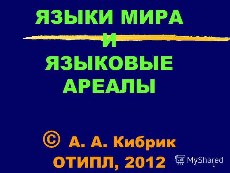 1 ЯЗЫКИ МИРА И ЯЗЫКОВЫЕ АРЕАЛЫ © А. А. Кибрик ОТИПЛ, 2012
