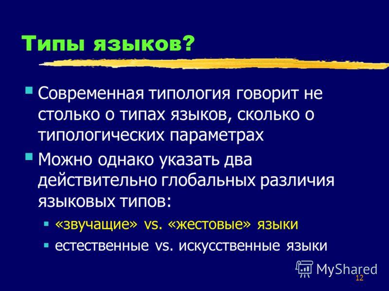 12 Типы языков? Современная типология говорит не столько о типах языков, сколько о типологических параметрах Можно однако указать два действительно глобальных различия языковых типов: «звучащие» vs. «жестовые» языки естественные vs. искусственные язы