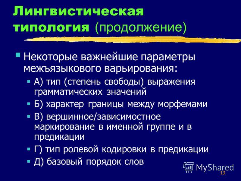 13 Лингвистическая типология (продолжение) Некоторые важнейшие параметры межъязыкового варьирования: А) тип (степень свободы) выражения грамматических значений Б) характер границы между морфемами В) вершинное/зависимостное маркирование в именной груп
