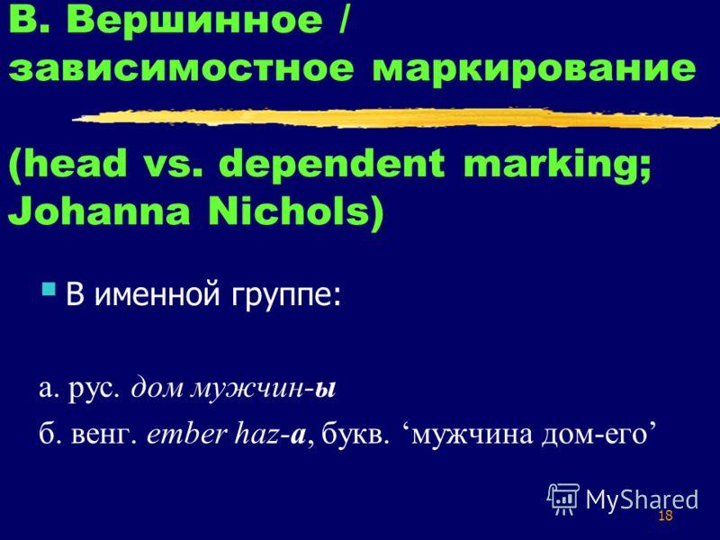 18 В. Вершинное / зависимостное маркирование (head vs. dependent marking; Johanna Nichols) В именной группе: а. рус. дом мужчин-ы б. венг. ember haz-a, букв. мужчина дом-его