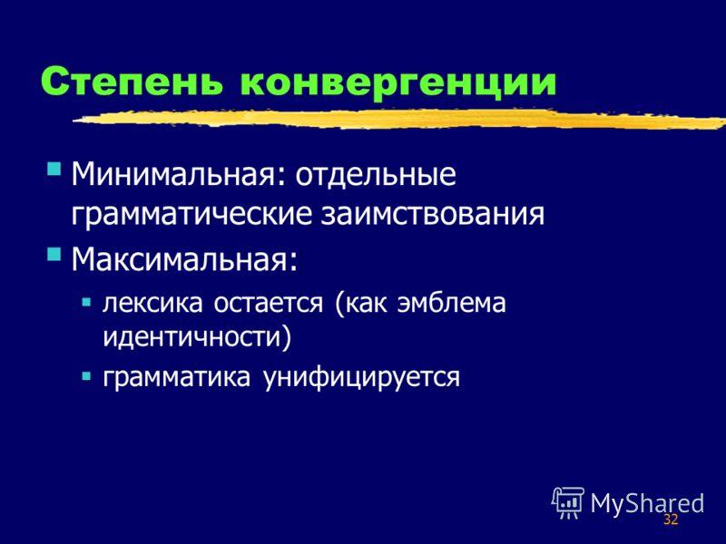 32 Степень конвергенции Минимальная: отдельные грамматические заимствования Максимальная: лексика остается (как эмблема идентичности) грамматика унифицируется