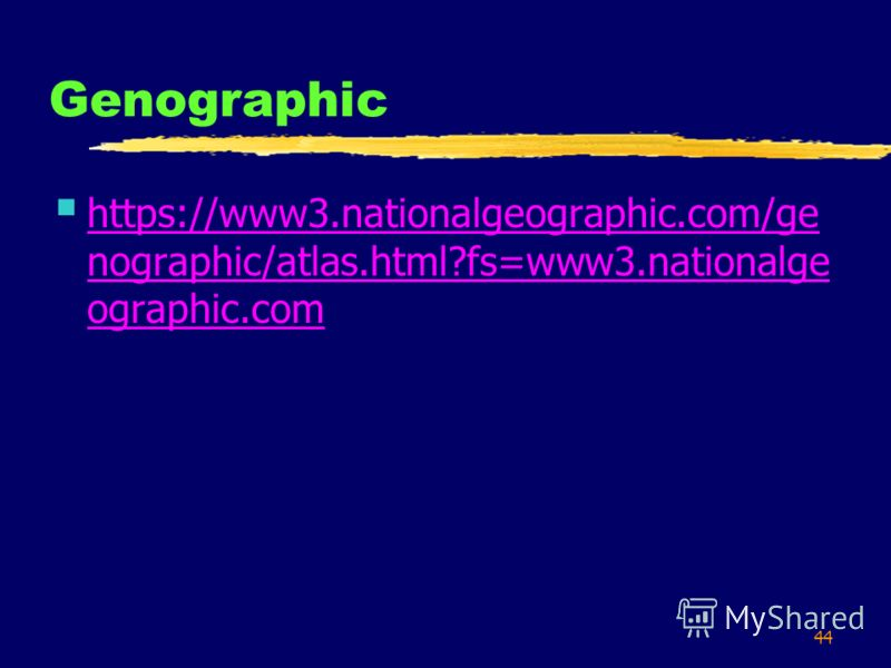 44 Genographic https://www3.nationalgeographic.com/ge nographic/atlas.html?fs=www3.nationalge ographic.com https://www3.nationalgeographic.com/ge nographic/atlas.html?fs=www3.nationalge ographic.com