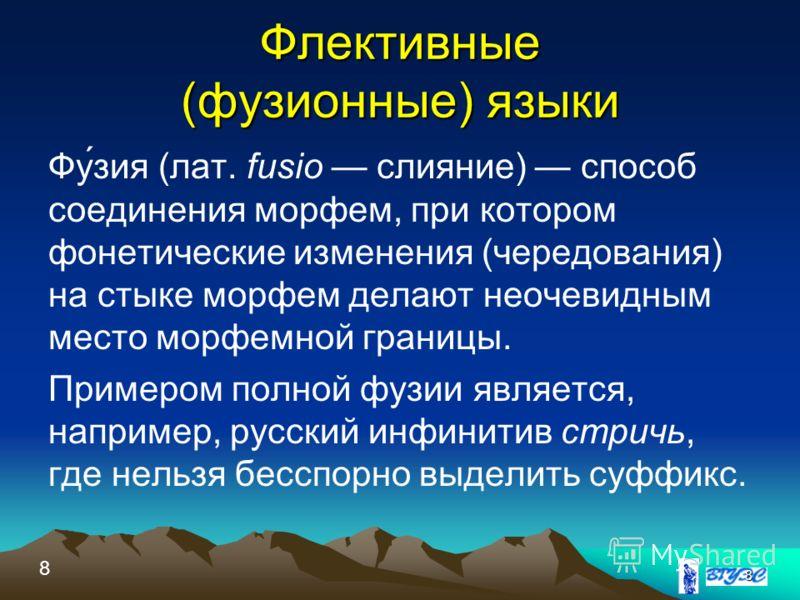Флективные (фузионные) языки Фу́зия (лат. fusio слияние) способ соединения морфем, при котором фонетические изменения (чередования) на стыке морфем делают неочевидным место морфемной границы. Примером полной фузии является, например, русский инфинити