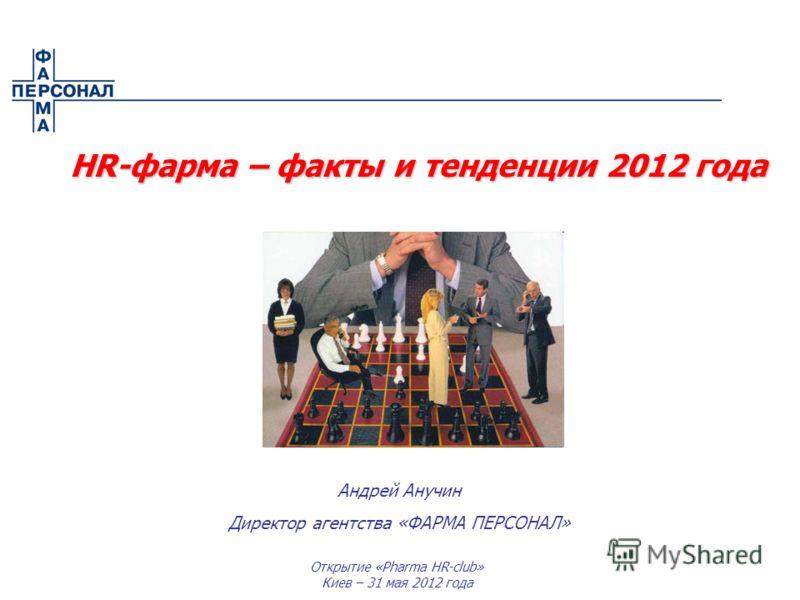 Открытие «Pharma HR-club» Киев – 31 мая 2012 года Андрей Анучин Директор агентства «ФАРМА ПЕРСОНАЛ» HR-фарма – факты и тенденции 2012 года HR-фарма – факты и тенденции 2012 года