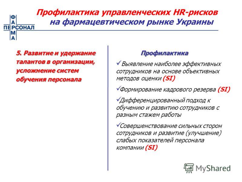 5. Развитие и удержание талантов в организации, усложнение систем обучения персонала Профилактика управленческих HR-рисков на фармацевтическом рынке Украины Выявление наиболее эффективных сотрудников на основе объективных методов оценки (SI) Формиров