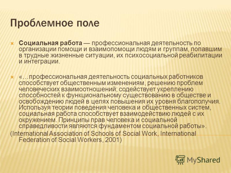 Проблемное поле Социальная работа профессиональная деятельность по организации помощи и взаимопомощи людям и группам, попавшим в трудные жизненные ситуации, их психосоциальной реабилитации и интеграции. «…профессиональная деятельность социальных рабо
