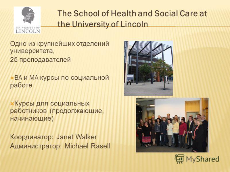 Одно из крупнейших отделений университета, 25 преподавателей BA и MA курсы по социальной работе Курсы для социальных работников (продолжающие, начинающие) Координатор: Janet Walker Администратор: Michael Rasell The School of Health and Social Care at