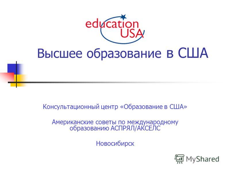 Высшее образование в США Консультационный центр «Образование в США» Американские советы по международному образованию АСПРЯЛ/АКСЕЛС Новосибирск