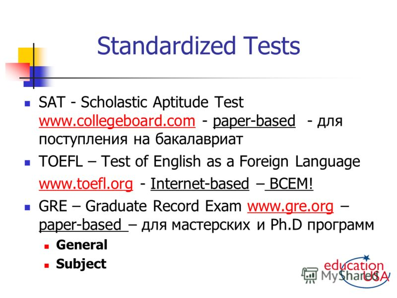 Standardized Tests SAT - Scholastic Aptitude Test www.collegeboard.com - paper-based - для поступления на бакалавриат www.collegeboard.com TOEFL – Test of English as a Foreign Language www.toefl.orgwww.toefl.org - Internet-based – ВСЕМ! GRE – Graduat