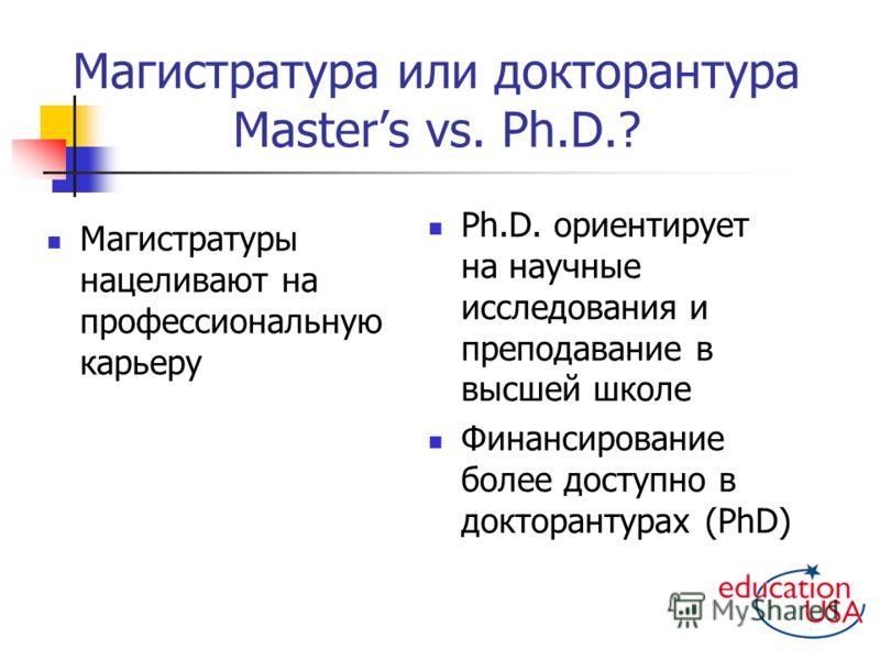 Магистратура или докторантура Masters vs. Ph.D.? Магистратуры нацеливают на профессиональную карьеру Ph.D. ориентирует на научные исследования и преподавание в высшей школе Финансирование более доступно в докторантурах (PhD)