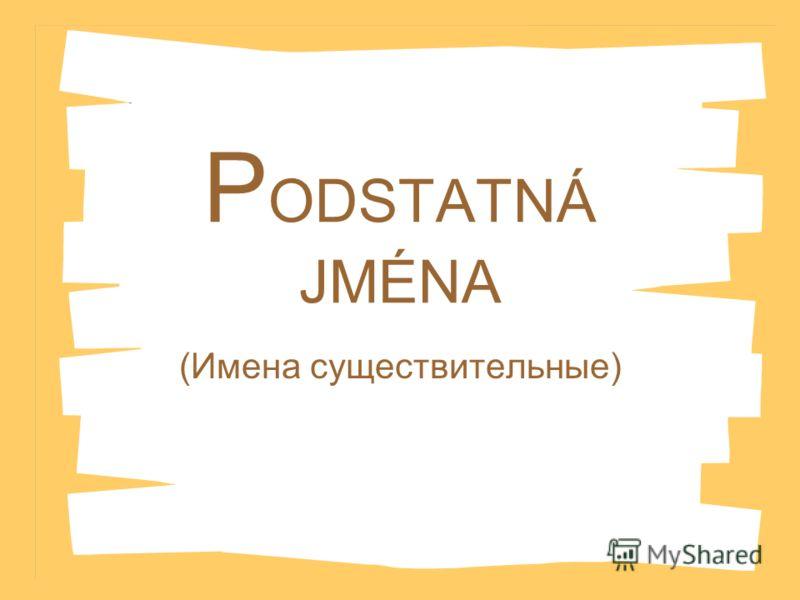P ODSTATNÁ JMÉNA (Имена существительные)