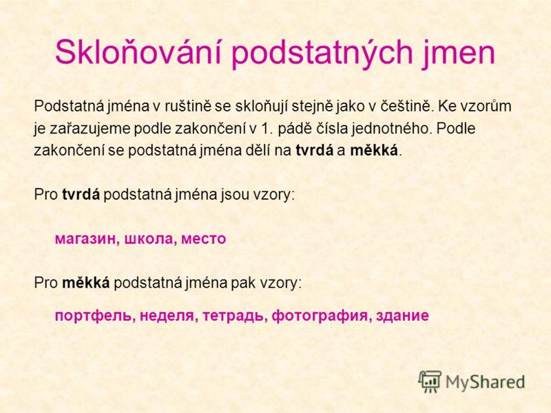 Skloňování podstatných jmen Podstatná jména v ruštině se skloňují stejně jako v češtině. Ke vzorům je zařazujeme podle zakončení v 1. pádě čísla jednotného. Podle zakončení se podstatná jména dělí na tvrdá a měkká. Pro tvrdá podstatná jména jsou vzor