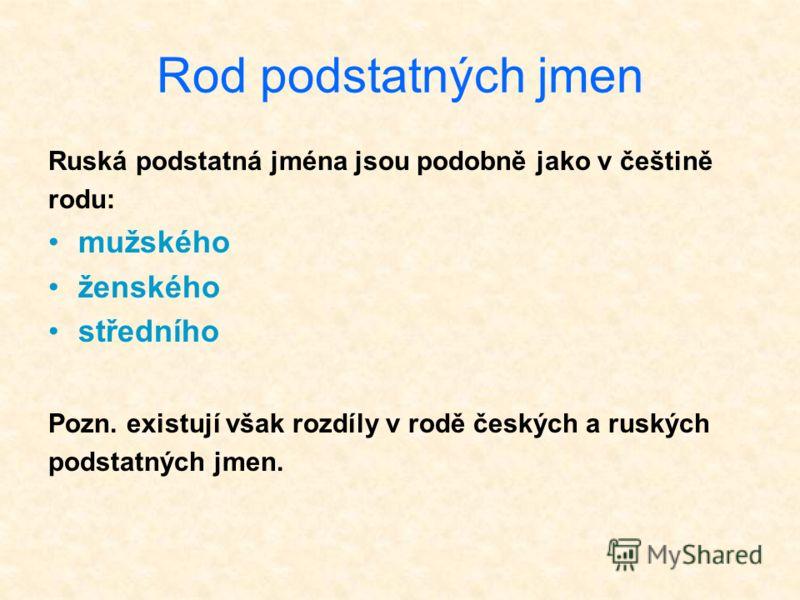 Rod podstatných jmen Ruská podstatná jména jsou podobně jako v češtině rodu: mužského ženského středního Pozn. existují však rozdíly v rodě českých a ruských podstatných jmen.