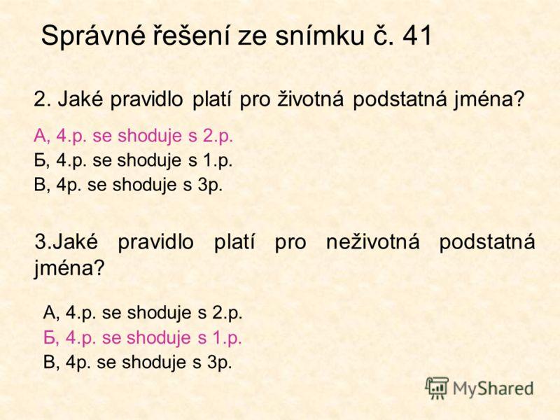 Správné řešení ze snímku č. 41 2. Jaké pravidlo platí pro životná podstatná jména? А, 4.p. se shoduje s 2.p. Б, 4.p. se shoduje s 1.p. В, 4p. se shoduje s 3p. 3.Jaké pravidlo platí pro neživotná podstatná jména? А, 4.p. se shoduje s 2.p. Б, 4.p. se s