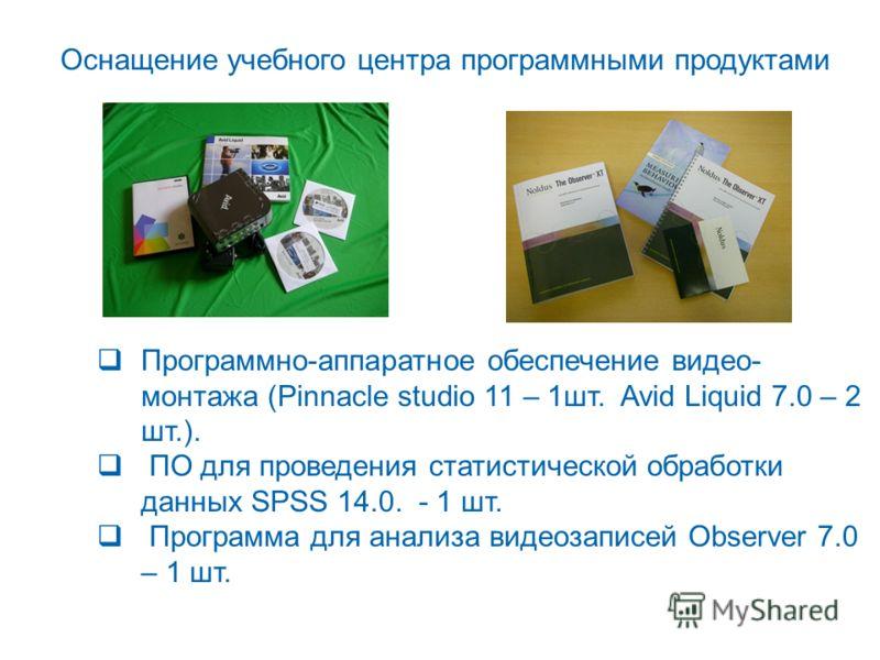 Программно-аппаратное обеспечение видео- монтажа (Pinnacle studio 11 – 1шт. Avid Liquid 7.0 – 2 шт.). ПО для проведения статистической обработки данных SPSS 14.0. - 1 шт. Программа для анализа видеозаписей Observer 7.0 – 1 шт. Оснащение учебного цент