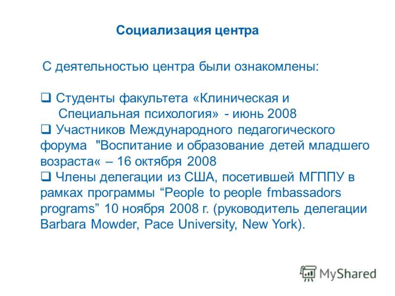 Социализация центра С деятельностью центра были ознакомлены: Студенты факультета «Клиническая и Специальная психология» - июнь 2008 Участников Международного педагогического форума