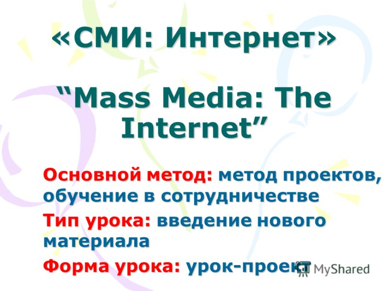 «СМИ: Интернет»Mass Media: The Internet Основной метод: метод проектов, обучение в сотрудничестве Основной метод: метод проектов, обучение в сотрудничестве Тип урока: введение нового материала Тип урока: введение нового материала Форма урока: урок-пр