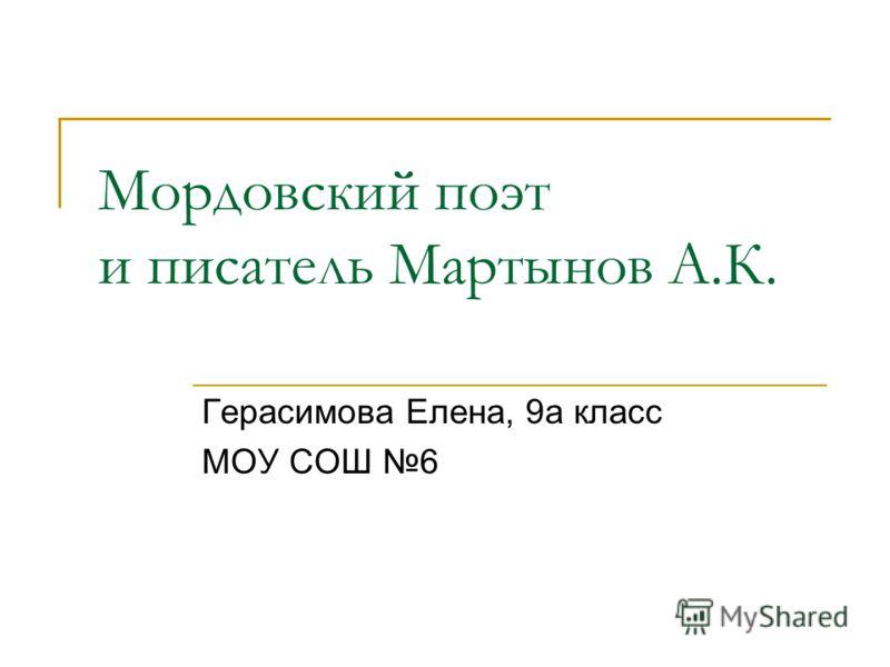 Мордовский поэт и писатель Мартынов А.К. Герасимова Елена, 9а класс МОУ СОШ 6