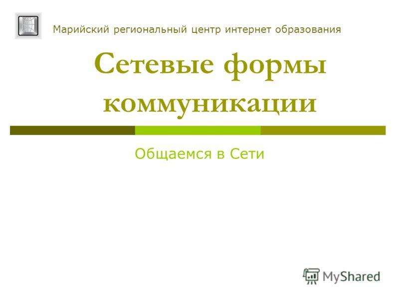 Cетевые формы коммуникации Общаемся в Сети Марийский региональный центр интернет образования