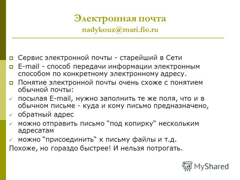 Электронная почта nadykouz@mari.fio.ru Сервис электронной почты - старейший в Сети E-mail - способ передачи информации электронным способом по конкретному электронному адресу. Понятие электронной почты очень схоже с понятием обычной почты: посылая E-