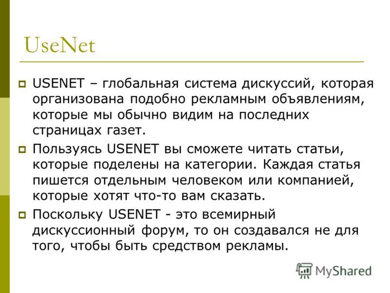 UseNet USENET – глобальная система дискуссий, которая организована подобно рекламным объявлениям, которые мы обычно видим на последних страницах газет. Пользуясь USENET вы сможете читать статьи, которые поделены на категории. Каждая статья пишется от
