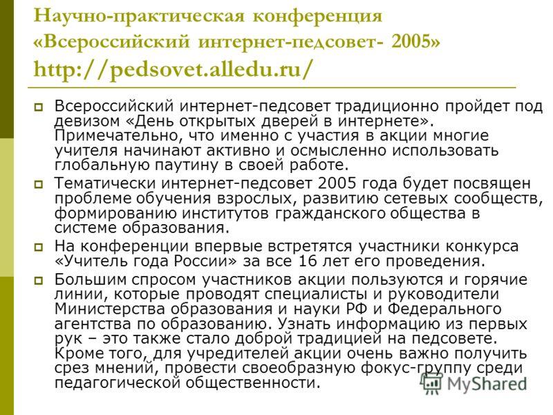 Научно-практическая конференция «Всероссийский интернет-педсовет- 2005» http://pedsovet.alledu.ru/ Всероссийский интернет-педсовет традиционно пройдет под девизом «День открытых дверей в интернете». Примечательно, что именно с участия в акции многие