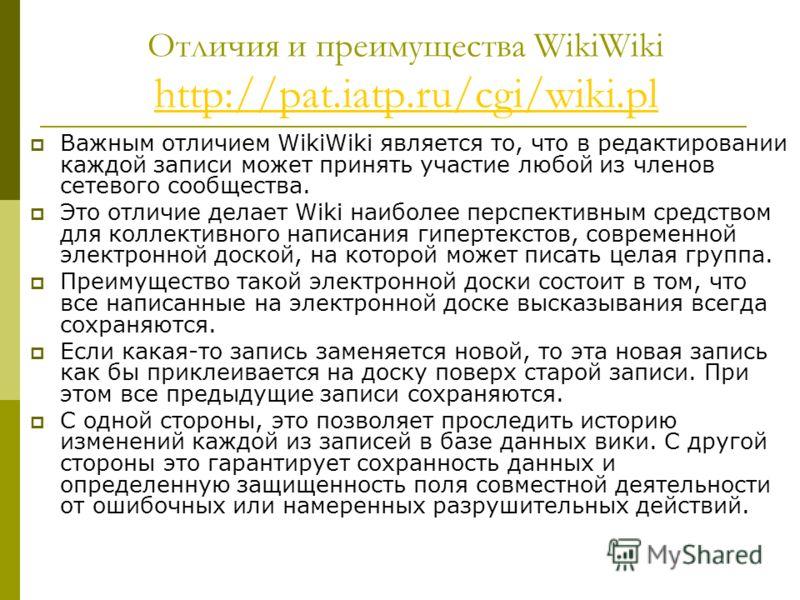 Отличия и преимущества WikiWiki http://pat.iatp.ru/cgi/wiki.pl http://pat.iatp.ru/cgi/wiki.pl Важным отличием WikiWiki является то, что в редактировании каждой записи может принять участие любой из членов сетевого сообщества. Это отличие делает Wiki